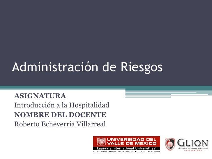 Administración de Riesgos<br />ASIGNATURA<br />Introducción a la Hospitalidad<br />NOMBRE DEL DOCENTE<br />Roberto Echever...