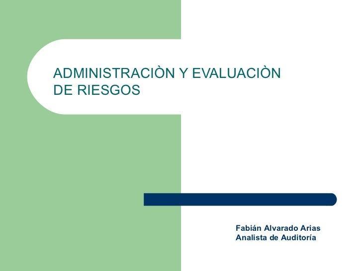 ADMINISTRACIÒN Y EVALUACIÒNDE RIESGOS                     Fabián Alvarado Arias                     Analista de Auditoría