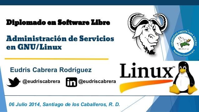Diplomado en Software Libre Administración de Servicios en GNU/Linux Eudris Cabrera Rodríguez 06 Julio 2014, Santiago de l...