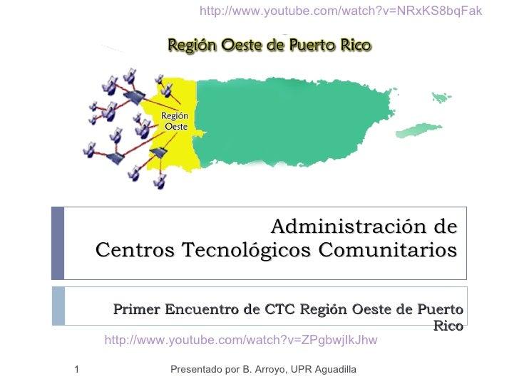Administración de  Centros Tecnológicos Comunitarios Primer Encuentro de CTC Región Oeste de Puerto Rico Presentado por B....