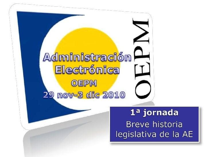 Administración Electrónica<br />Administración Electrónica<br />OEPM<br />29 nov-3 dic 2010<br />1ª jornada<br />Breve his...