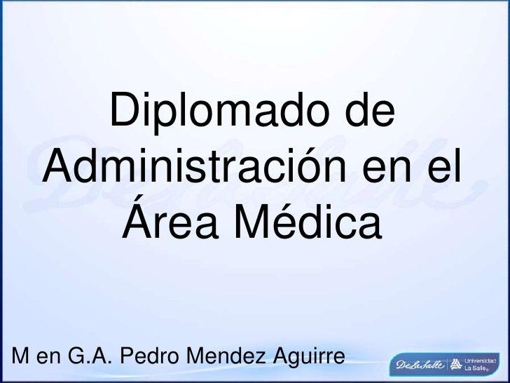 Diplomado de Administración en el Área Médica<br />M en G.A. Pedro Mendez Aguirre<br />