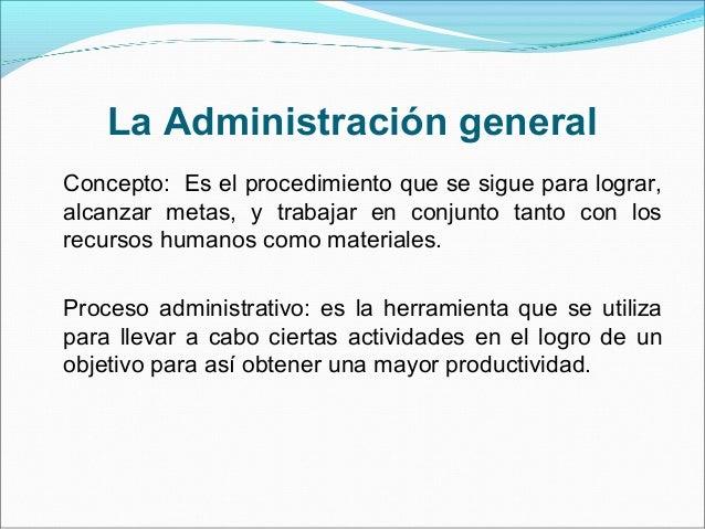 La Administración general Concepto: Es el procedimiento que se sigue para lograr, alcanzar metas, y trabajar en conjunto t...