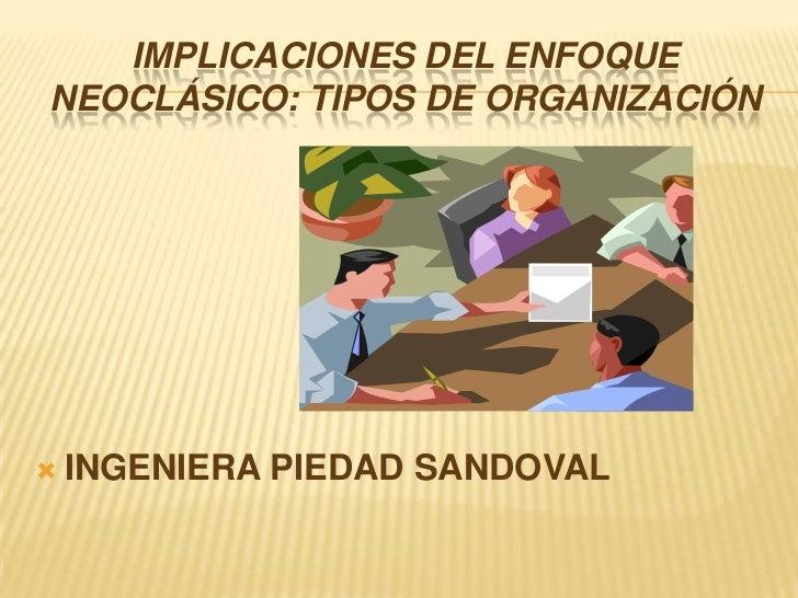 IMPLICACIONES DEL ENFOQUE NEOCLÁSICO: TIPOS DE ORGANIZACIÓN<br />INGENIERA PIEDAD SANDOVAL<br />