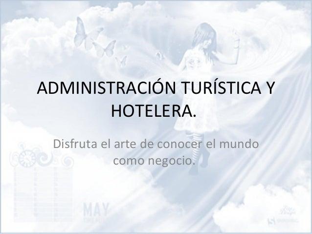 ADMINISTRACIÓN TURÍSTICA Y HOTELERA. Disfruta el arte de conocer el mundo como negocio.