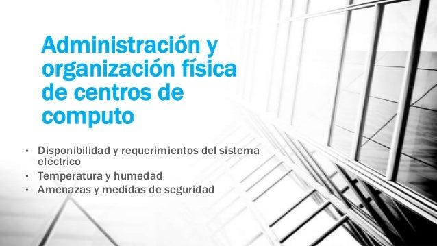 Administración y organización física de centros de computo • Disponibilidad y requerimientos del sistema eléctrico • Tempe...