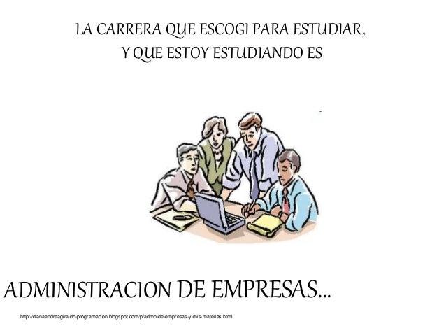 ADMINISTRACION DE EMPRESAS… http://dianaandreagiraldo-programacion.blogspot.com/p/admo-de-empresas-y-mis-materias.html LA ...