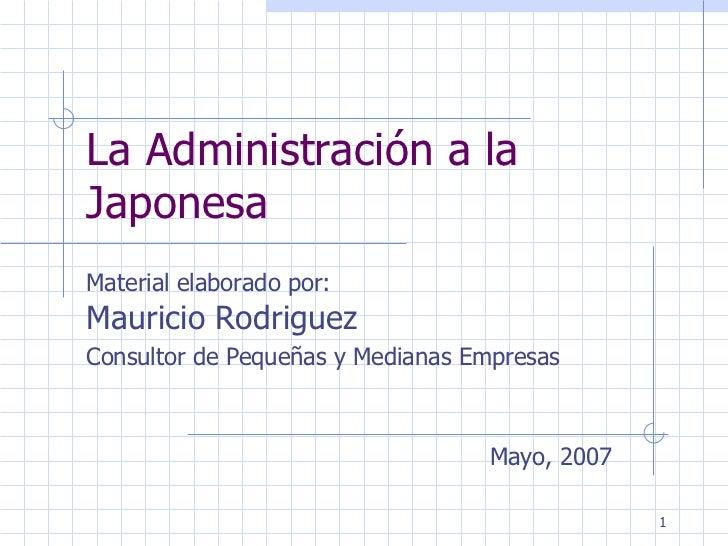 La Administración a la Japonesa Material elaborado por:  Mauricio Rodriguez  Consultor de Pequeñas y Medianas Empresas May...