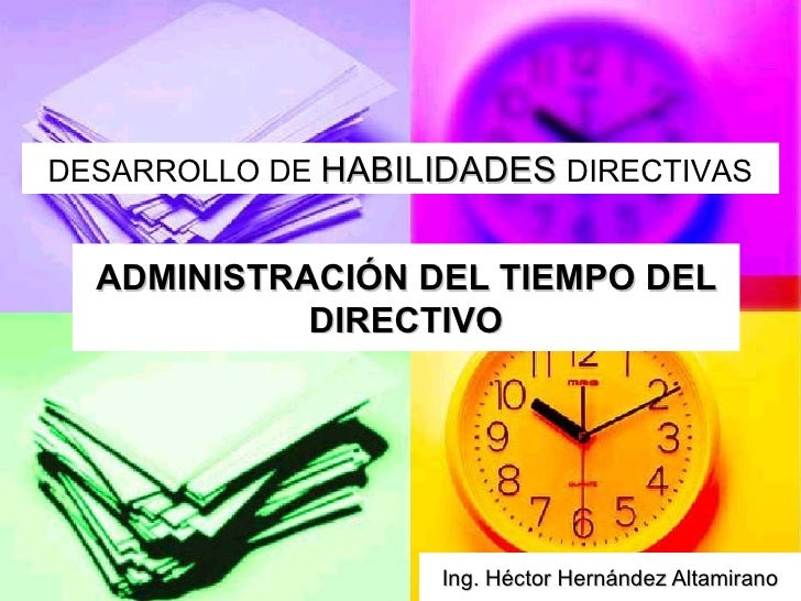 ADMINISTRACIÓN DEL TIEMPO DEL DIRECTIVO Ing. Héctor Hernández Altamirano DESARROLLO DE  HABILIDADES   DIRECTIVAS