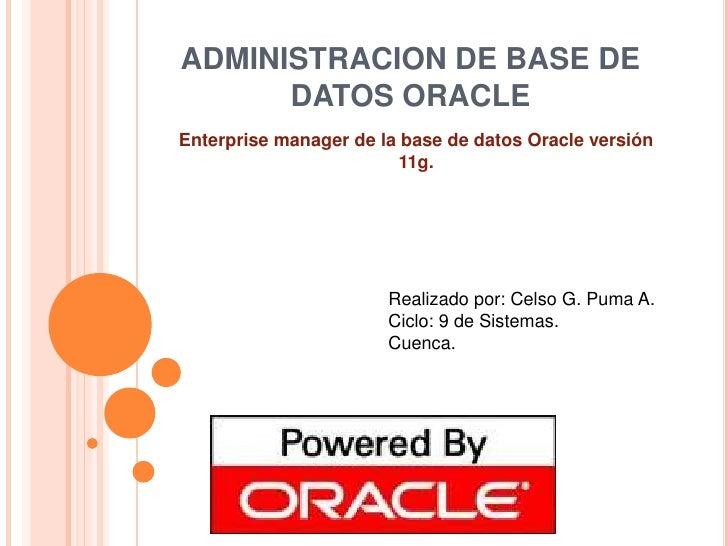 ADMINISTRACION DE BASE DE DATOS ORACLE<br />Enterprise manager de la base de datos Oracle versión 11g.<br />Realizado por:...