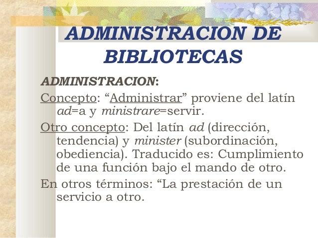 """ADMINISTRACION DE BIBLIOTECAS ADMINISTRACION: Concepto: """"Administrar"""" proviene del latín ad=a y ministrare=servir. Otro co..."""