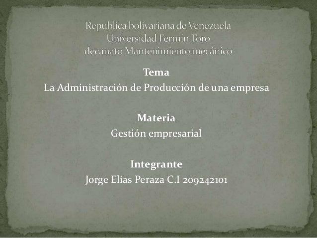 Tema La Administración de Producción de una empresa Materia Gestión empresarial Integrante Jorge Elias Peraza C.I 209242101