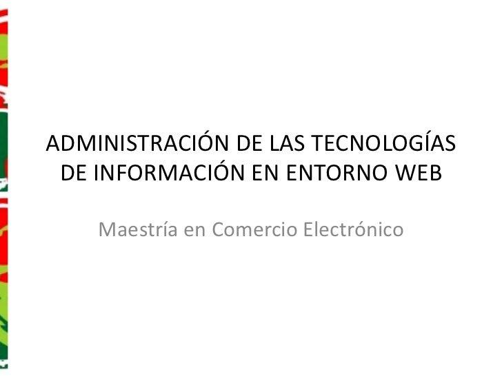ADMINISTRACIÓN DE LAS TECNOLOGÍAS DE INFORMACIÓN EN ENTORNO WEB<br />Maestría en Comercio Electrónico<br />