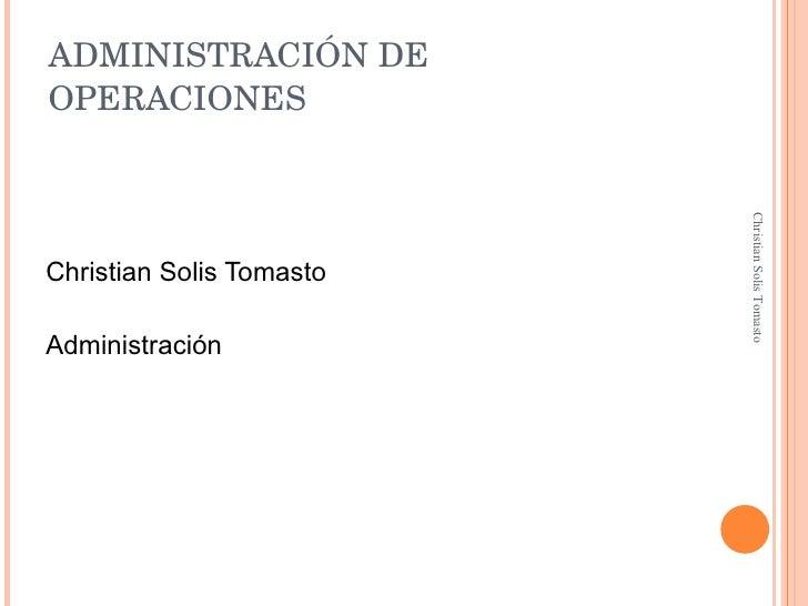 ADMINISTRACIÓN DE OPERACIONES <ul><li>Christian Solis Tomasto </li></ul><ul><li>Administración </li></ul>Christian Solis T...