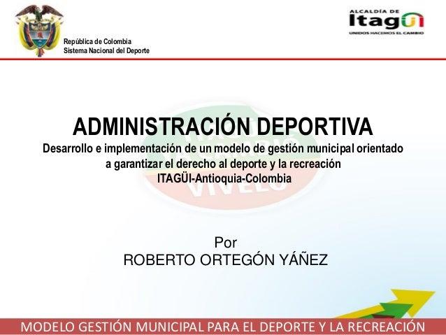 República de Colombia Sistema Nacional del Deporte MODELO GESTIÓN MUNICIPAL PARA EL DEPORTE Y LA RECREACIÓN ADMINISTRACIÓN...