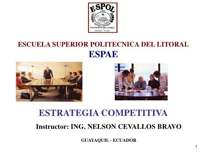 ESCUELA SUPERIOR POLITECNICA DEL LITORAL                 ESPAE    ESTRATEGIA COMPETITIVA    Instructor: ING. NELSON CEVALL...