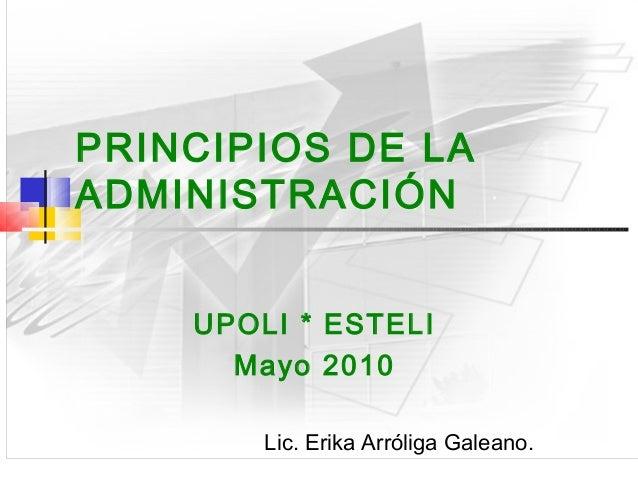 PRINCIPIOS DE LAADMINISTRACIÓN    UPOLI * ESTELI      Mayo 2010        Lic. Erika Arróliga Galeano.