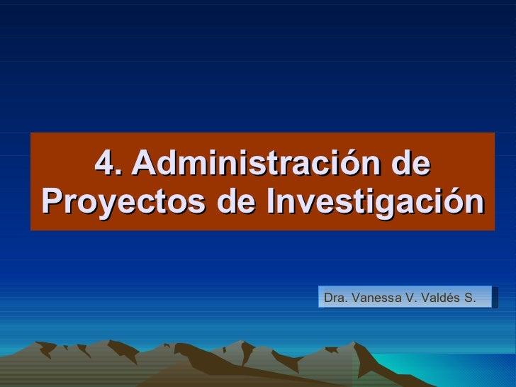 4. Administración de Proyectos de Investigación Dra. Vanessa V. Valdés S.