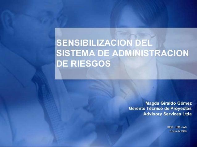 1 SENSIBILIZACION DEL SISTEMA DE ADMINISTRACION DE RIESGOS IRBS – IRM - IAS Enero de 2005 IRBS – IRM - IAS Enero de 2005 M...