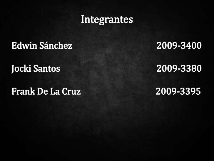 Integrantes<br />Edwin Sánchez        2009-3400<br />JockiSantos        2009-3380<br />Frank De La Cruz           ...
