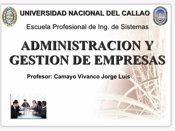 ADMINISTRACION Y GESTION DE EMPRESAS Profesor: Camayo Vivanco Jorge Luís Escuela Profesional de Ing. de Sistemas UNIVERSID...