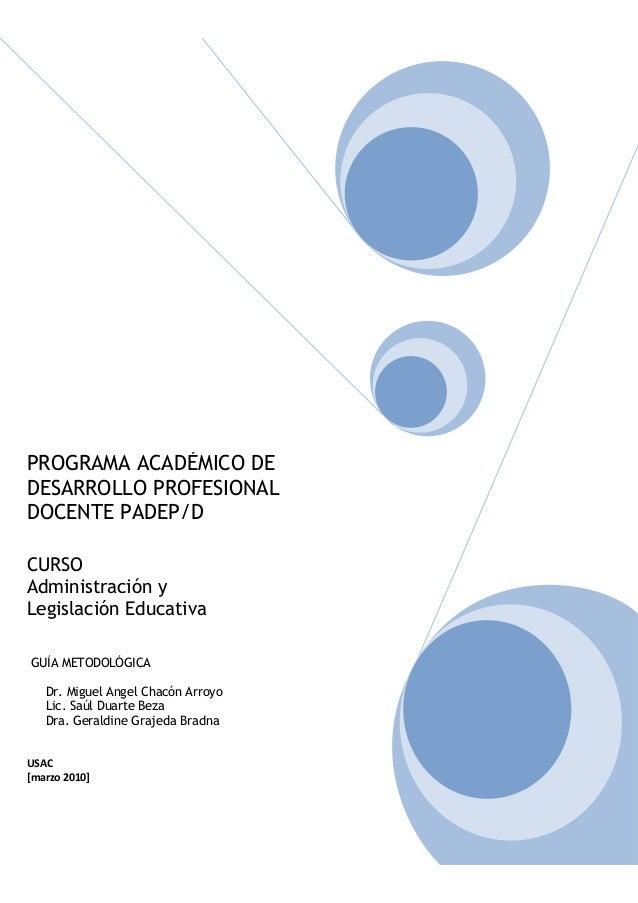 PROGRAMA ACADÉMICO DE DESARROLLO PROFESIONAL DOCENTE PADEP/D CURSO Administración y Legislación Educativa GUÍA METODOLÓGIC...