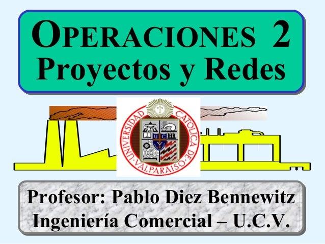 OPERACIONES 2 Proyectos y Redes  Profesor: Pablo Diez Bennewitz Ingeniería Comercial – U.C.V.