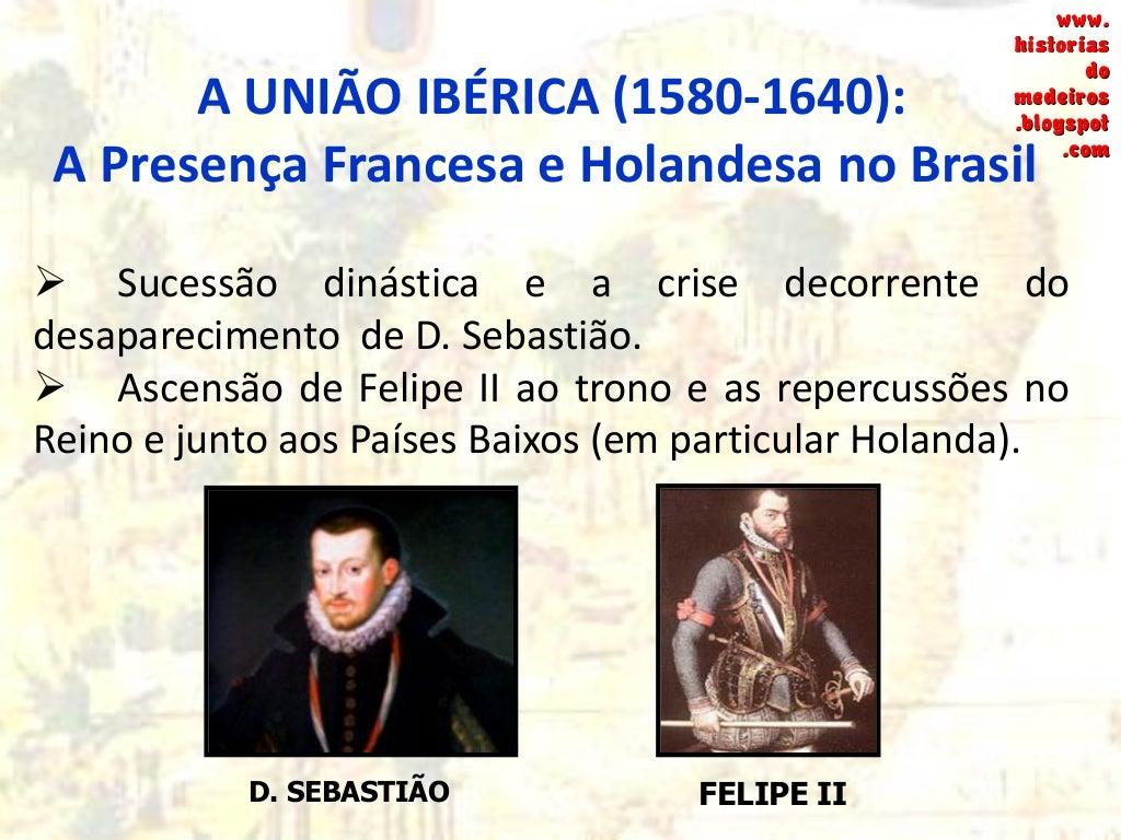 A UNIÃO IBÉRICA (1580-1640): A Presença Francesa e Holandesa no Brasil  Sucessão dinástica e a crise decorrente do desapa...