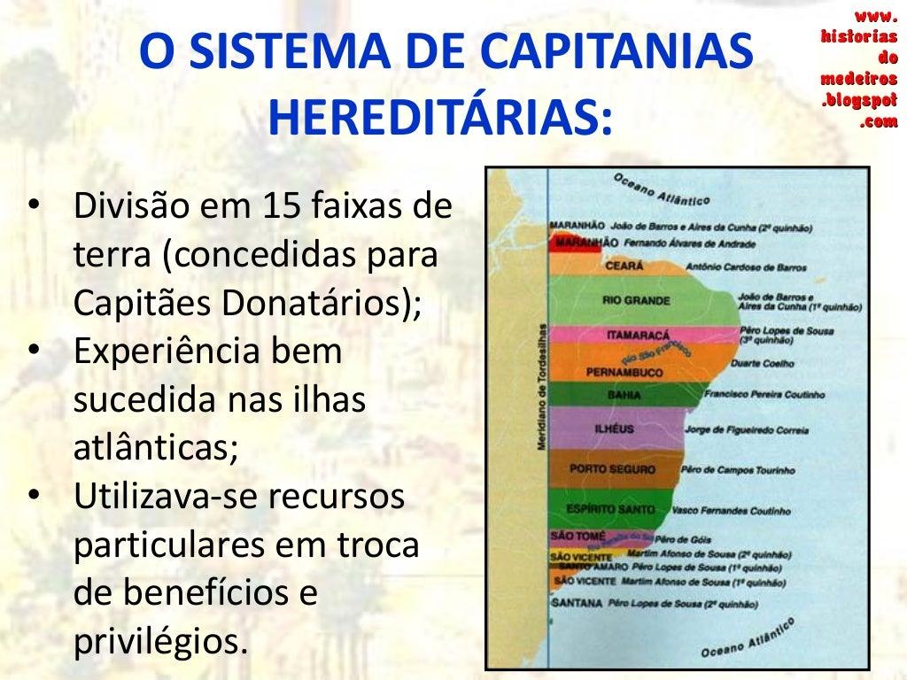 O SISTEMA DE CAPITANIAS HEREDITÁRIAS: O Capitão Donatário recebia dois documentos: o CARTA DE DOAÇÃO e o FORAL. www. histo...
