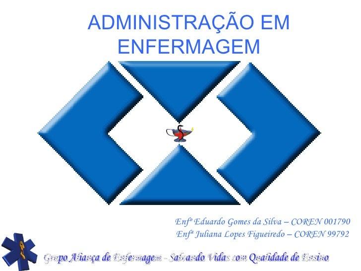 ADMINISTRAÇÃO EM ENFERMAGEM Enfº Eduardo Gomes da Silva – COREN 001790 Enfª Juliana Lopes Figueiredo – COREN 99792 Grupo A...