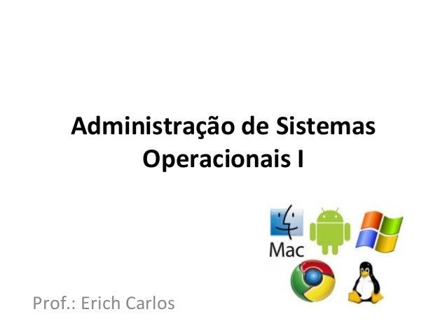 Administração de Sistemas          Operacionais IProf.: Erich Carlos