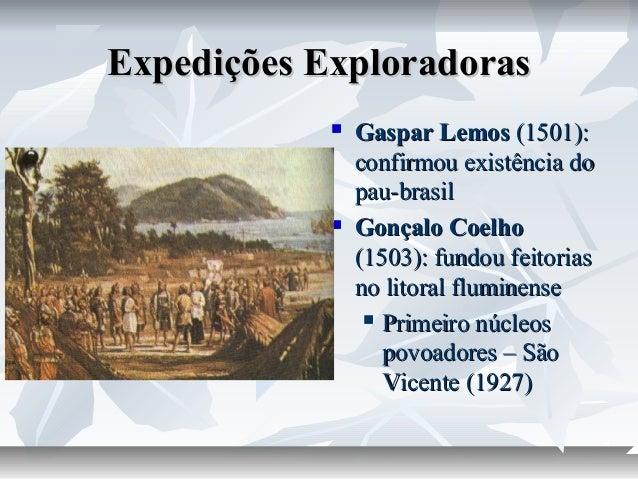 Expedições Exploradoras     Gaspar Lemos (1501): confirmou existência do pau-brasil Gonçalo Coelho (1503): fundou feitor...