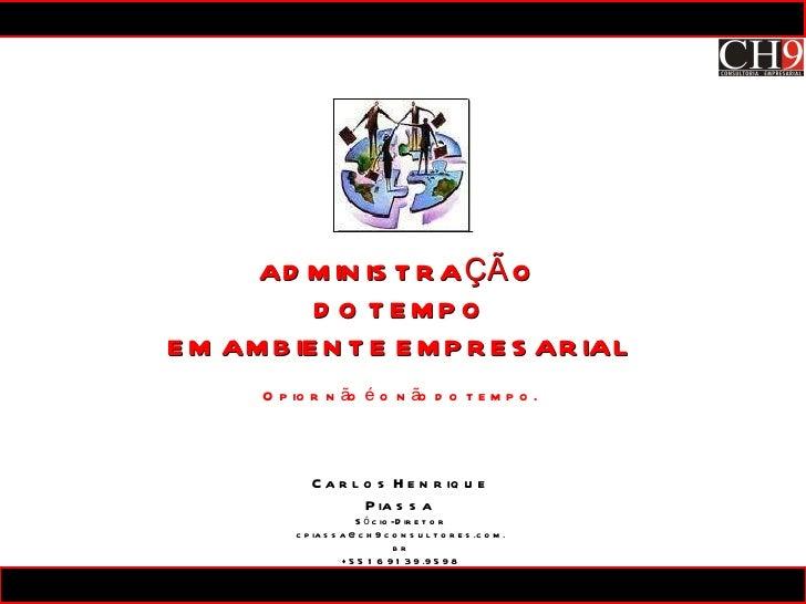 Carlos Henrique Piassa Sócio-Diretor [email_address] +55 16 9139.9598 ADMINISTRAÇÃO  DO TEMPO EM AMBIENTE EMPRESARIAL O pi...
