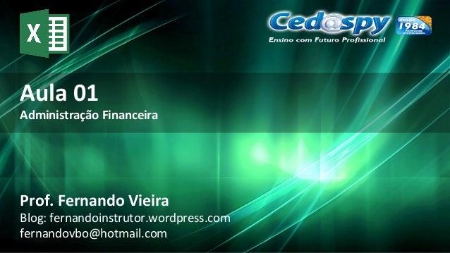 Aula 01 Administração Financeira Prof. Fernando Vieira Blog: fernandoinstrutor.wordpress.com fernandovbo@hotmail.com