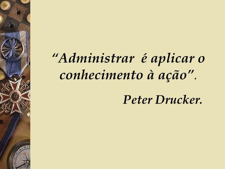 """"""" Administrar  é aplicar o conhecimento à ação"""" .   Peter Drucker."""