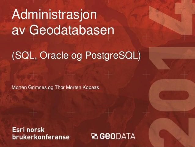 Administrasjon av Geodatabasen (SQL, Oracle og PostgreSQL)  Morten Grimnes og Thor Morten Kopaas