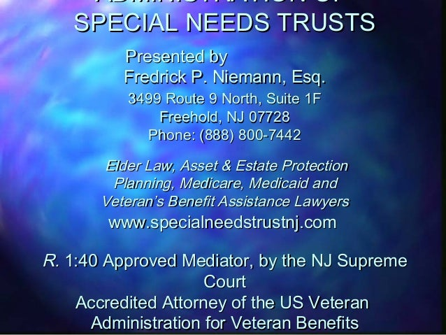 ADMINISTRATION OF SPECIAL NEEDS TRUSTS Presented by Fredrick P. Niemann, Esq. 3499 Route 9 North, Suite 1F Freehold, NJ 07...