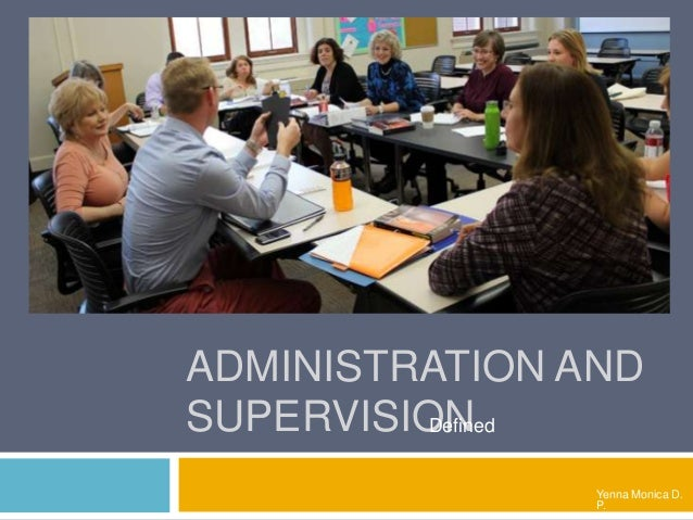 ADMINISTRATION AND SUPERVISION Yenna Monica D. P. Defined