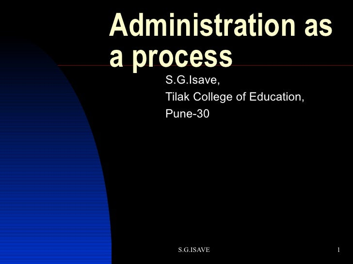 Administration as a process S.G.Isave, Tilak College of Education, Pune-30