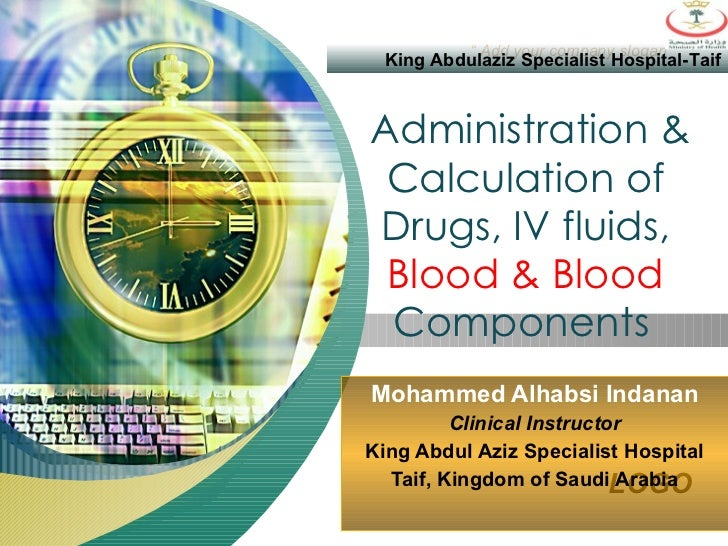 Administration & Calculation of Drugs, IV fluids,  Blood & Blood  Components   Mohammed Alhabsi Indanan Clinical Instructo...