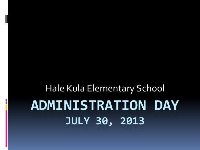 ADMINISTRATION DAY JULY 30, 2013 Hale Kula Elementary School
