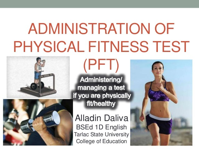 ADMINISTRATION OF PHYSICAL FITNESS TEST (PFT) Alladin Daliva BSEd 1D English Tarlac State University College of Education