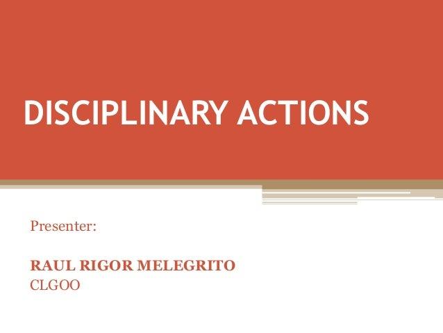 DISCIPLINARY ACTIONS Presenter: RAUL RIGOR MELEGRITO CLGOO