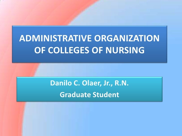 ADMINISTRATIVE ORGANIZATION OF COLLEGES OF NURSING<br />Danilo C. Olaer, Jr., R.N.<br />Graduate Student<br />