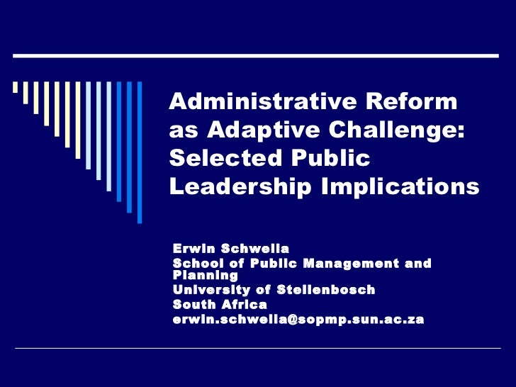 Administrative Reformas Adaptive Challenge:Selected PublicLeadership ImplicationsErwin SchwellaSchool of Public Management...