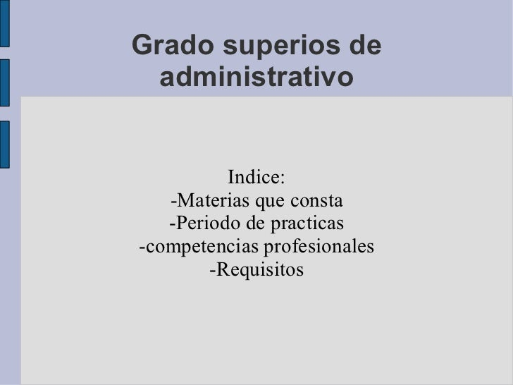 Grado superios de administrativo Indice: -Materias que consta -Periodo de practicas -competencias profesionales -Requisitos