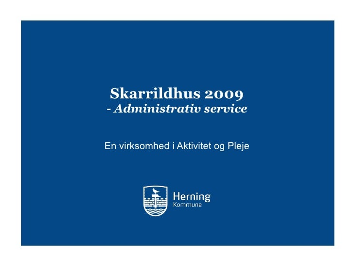 Skarrildhus 2009 - Administrativ service <ul><li>En virksomhed i Aktivitet og Pleje </li></ul>