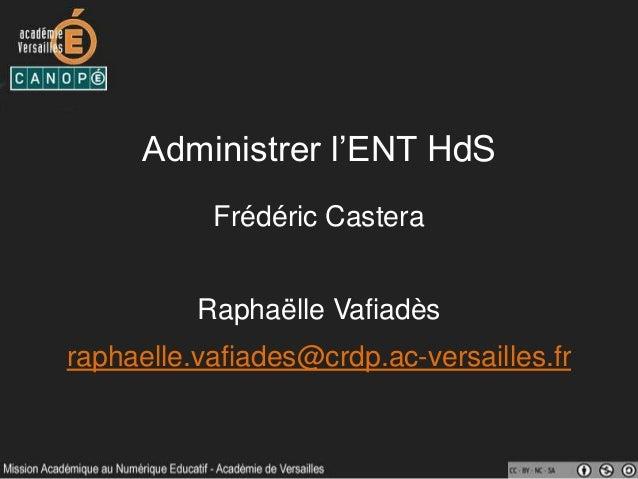 Administrer l'ENT HdS Frédéric Castera Raphaëlle Vafiadès raphaelle.vafiades@crdp.ac-versailles.fr