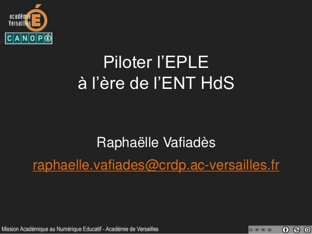 Piloter l'EPLE à l'ère de l'ENT HdS Raphaëlle Vafiadès raphaelle.vafiades@crdp.ac-versailles.fr
