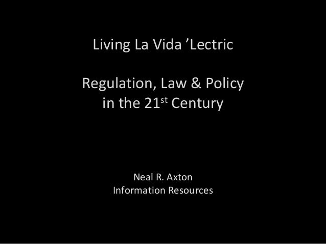Living La Vida 'Lectric Regulation, Law & Policy in the 21st Century Neal R. Axton Information Resources